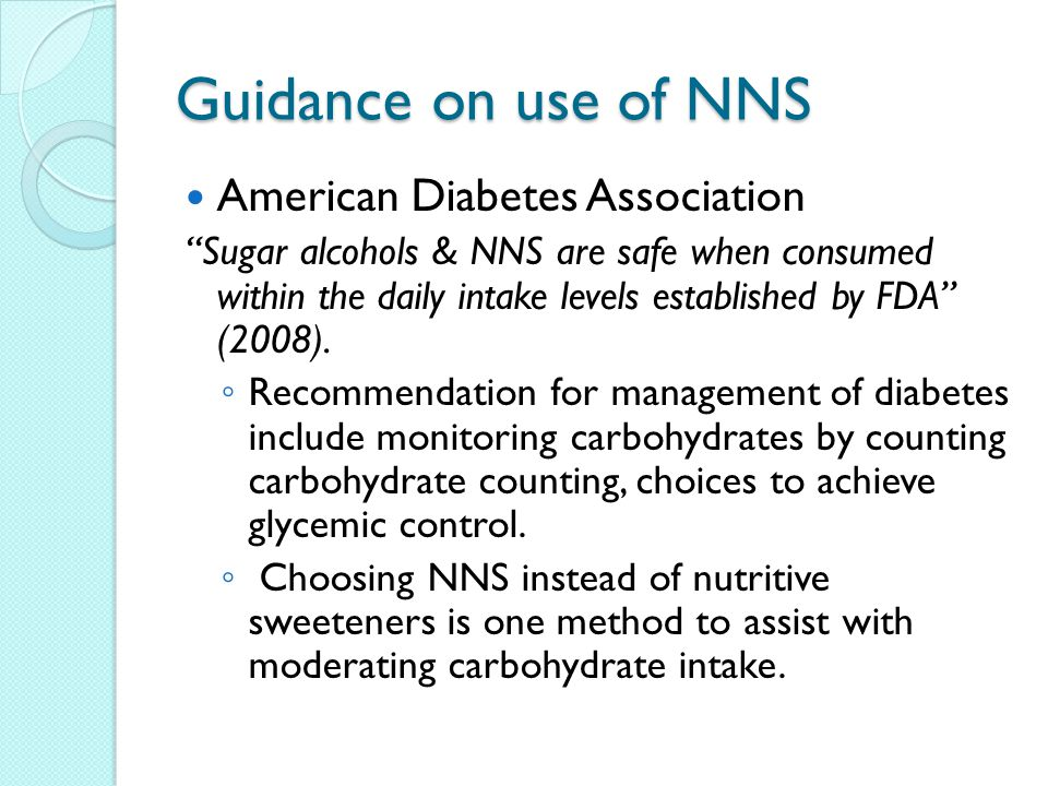 Guidance on use of NNS American Diabetes Association Sugar alcohols & NNS are safe when consumed within the daily intake levels established by FDA (2008).
