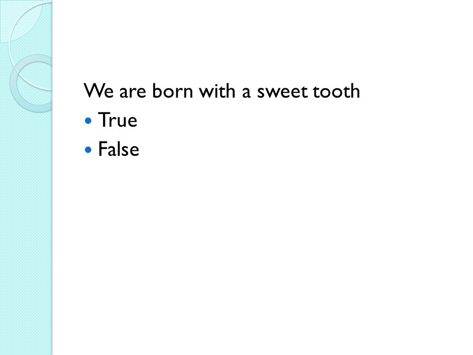 We are born with a sweet tooth True False