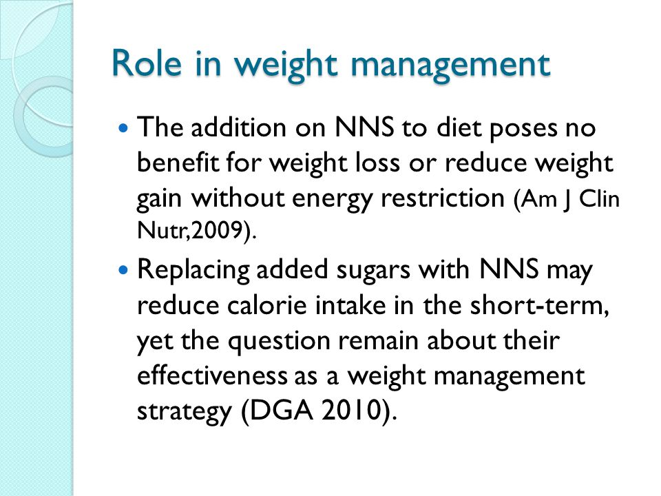 Role in weight management The addition on NNS to diet poses no benefit for weight loss or reduce weight gain without energy restriction (Am J Clin Nutr,2009).