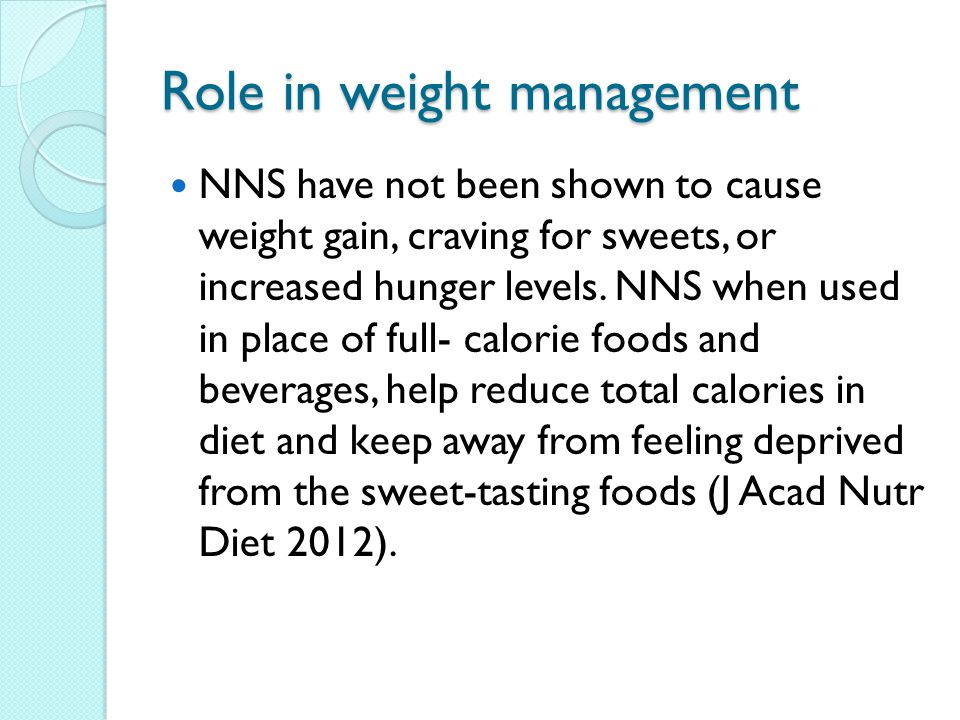 Role in weight management NNS have not been shown to cause weight gain, craving for sweets, or increased hunger levels.