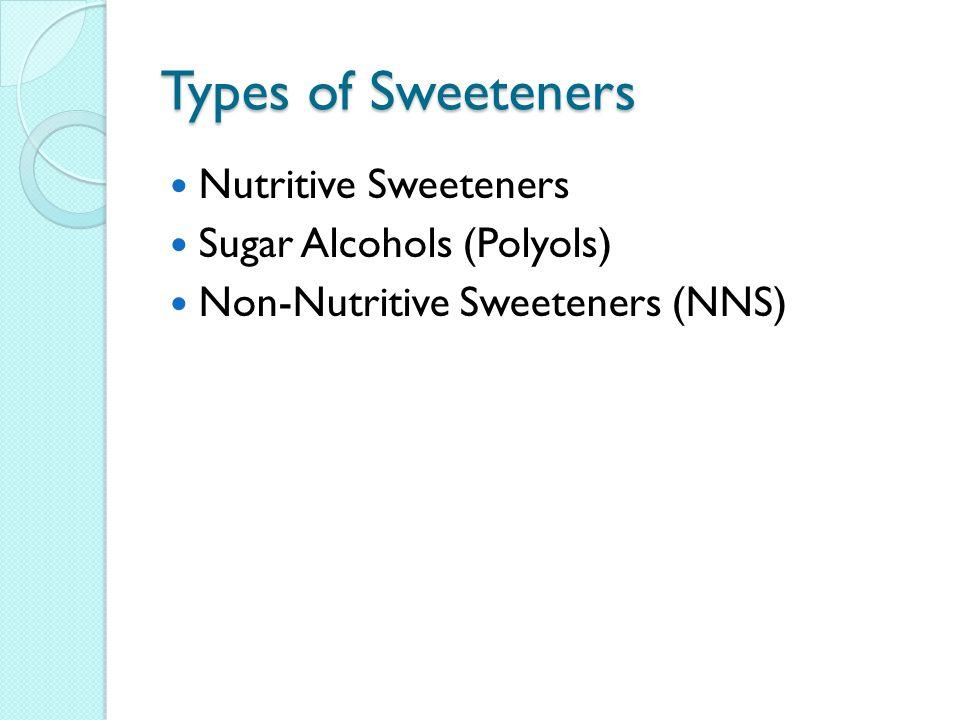 Types of Sweeteners Nutritive Sweeteners Sugar Alcohols (Polyols) Non-Nutritive Sweeteners (NNS)