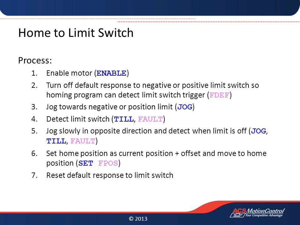 © 2013 Home to Limit Switch Process: 1.Enable motor ( ENABLE ) 2.Turn off default response to negative or positive limit switch so homing program can detect limit switch trigger ( FDEF ) 3.Jog towards negative or position limit ( JOG ) 4.Detect limit switch ( TILL, FAULT ) 5.Jog slowly in opposite direction and detect when limit is off ( JOG, TILL, FAULT ) 6.Set home position as current position + offset and move to home position ( SET FPOS ) 7.Reset default response to limit switch