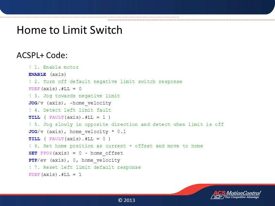 © 2013 Home to Limit Switch ACSPL+ Code: . 1. Enable motor ENABLE (axis) .