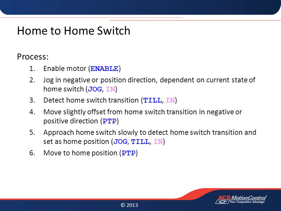 © 2013 Home to Home Switch Process: 1.Enable motor ( ENABLE ) 2.Jog in negative or position direction, dependent on current state of home switch ( JOG, IN ) 3.Detect home switch transition ( TILL, IN ) 4.Move slightly offset from home switch transition in negative or positive direction ( PTP ) 5.Approach home switch slowly to detect home switch transition and set as home position ( JOG, TILL, IN ) 6.Move to home position ( PTP )