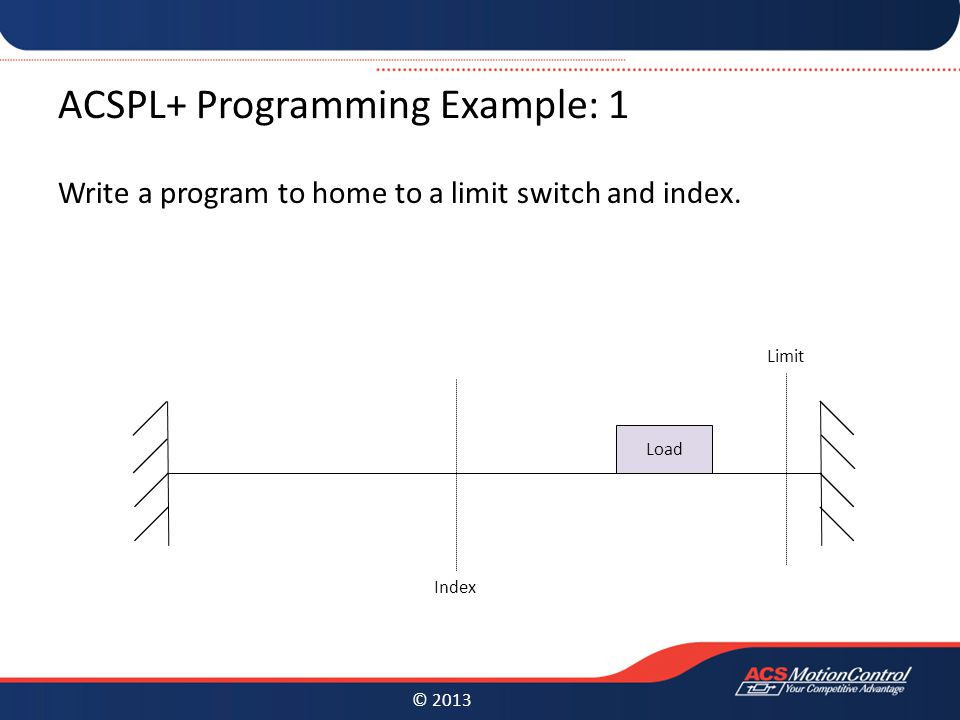 © 2013 ACSPL+ Programming Example: 1 Write a program to home to a limit switch and index.