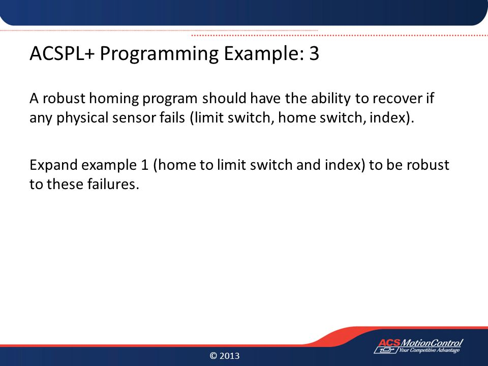 © 2013 ACSPL+ Programming Example: 3 A robust homing program should have the ability to recover if any physical sensor fails (limit switch, home switch, index).