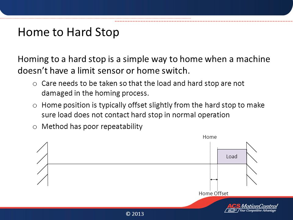 © 2013 Home to Hard Stop Homing to a hard stop is a simple way to home when a machine doesn't have a limit sensor or home switch.