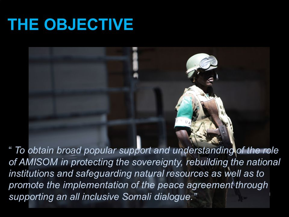 AU/UN IST THE OBJECTIVE THE OBJECTIVE To obtain broad popular support and understanding of the role of AMISOM in protecting the sovereignty, rebuilding the national institutions and safeguarding natural resources as well as to promote the implementation of the peace agreement through supporting an all inclusive Somali dialogue.