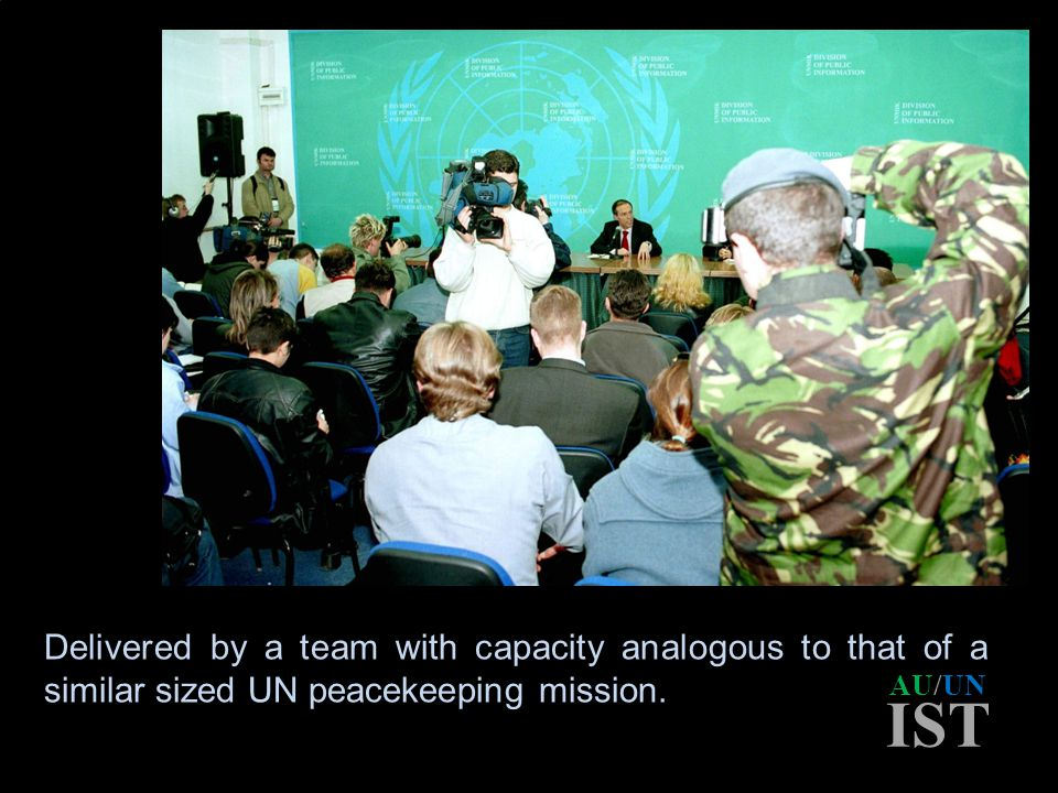 AU/UN IST Delivered by a team with capacity analogous to that of a similar sized UN peacekeeping mission.