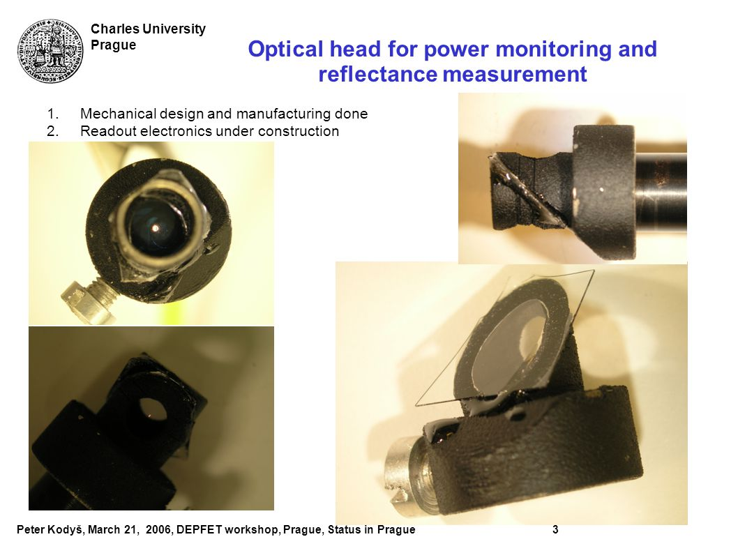 Peter Kodyš, March 21, 2006, DEPFET workshop, Prague, Status in Prague3 Charles University Prague Optical head for power monitoring and reflectance measurement 1.Mechanical design and manufacturing done 2.Readout electronics under construction