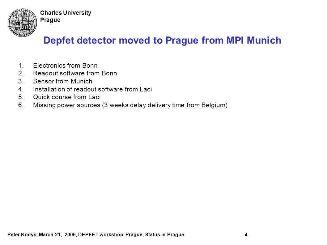 Peter Kodyš, March 21, 2006, DEPFET workshop, Prague, Status in Prague4 Charles University Prague Depfet detector moved to Prague from MPI Munich 1.Electronics from Bonn 2.Readout software from Bonn 3.Sensor from Munich 4.Installation of readout software from Laci 5.Quick course from Laci 6.Missing power sources (3 weeks delay delivery time from Belgium)