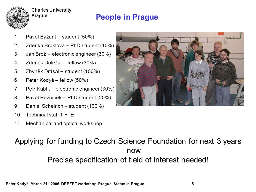 Peter Kodyš, March 21, 2006, DEPFET workshop, Prague, Status in Prague5 Charles University Prague People in Prague 1.Pavel Bažant – student (50%) 2.Zdeňka Broklová – PhD student (10%) 3.Jan Brož – electronic engineer (30%) 4.Zdeněk Doležal – fellow (30%) 5.Zbyněk Drásal – student (100%) 6.Peter Kodyš – fellow (50%) 7.Petr Kubík – electronic engineer (30%) 8.Pavel Řezníček – PhD student (20%) 9.Daniel Scheirich – student (100%) 10.Technical staff 1 FTE 11.Mechanical and optical workshop Applying for funding to Czech Science Foundation for next 3 years now Precise specification of field of interest needed!
