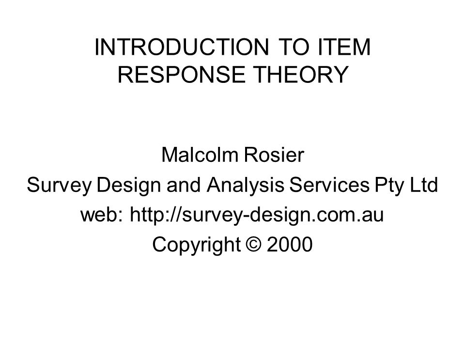 INTRODUCTION TO ITEM RESPONSE THEORY Malcolm Rosier Survey Design and Analysis Services Pty Ltd web: http://survey-design.com.au Copyright © 2000
