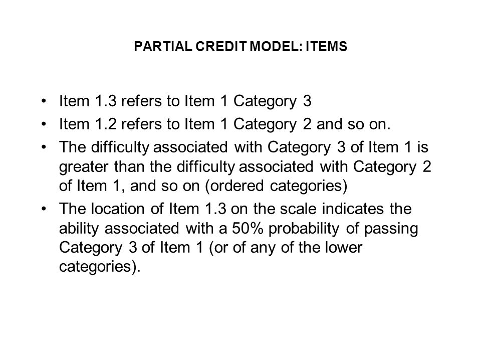 PARTIAL CREDIT MODEL: ITEMS Item 1.3 refers to Item 1 Category 3 Item 1.2 refers to Item 1 Category 2 and so on.