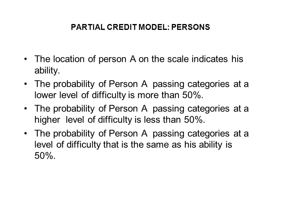 PARTIAL CREDIT MODEL: PERSONS The location of person A on the scale indicates his ability.
