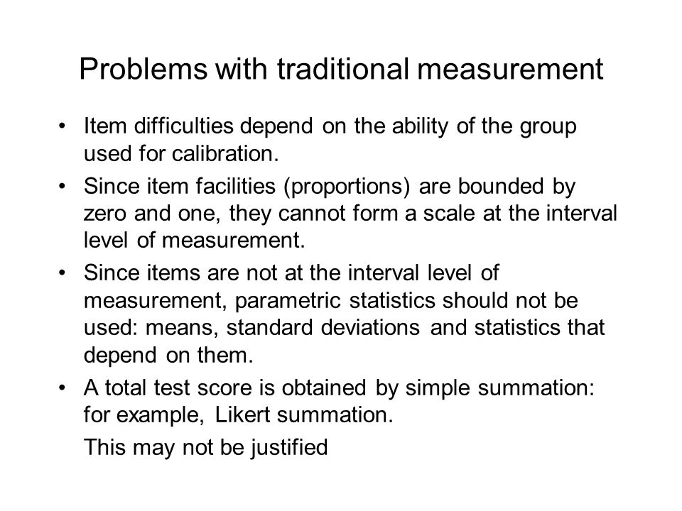 Problems with traditional measurement Item difficulties depend on the ability of the group used for calibration.