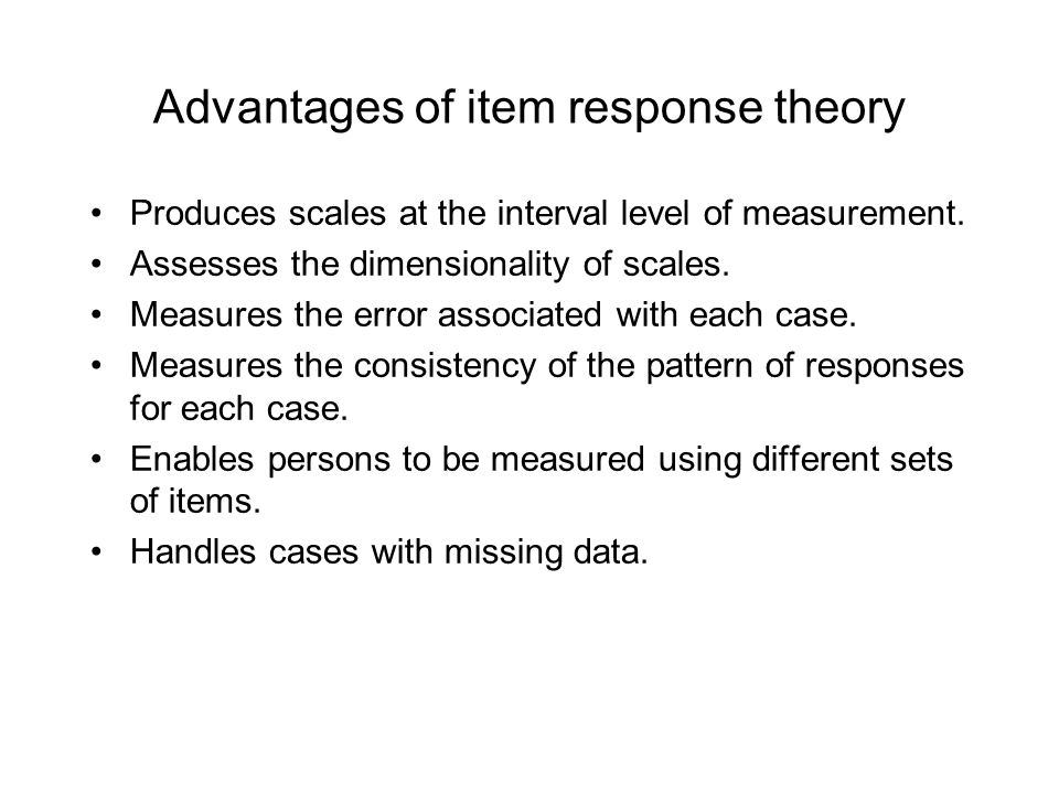 Advantages of item response theory Produces scales at the interval level of measurement.