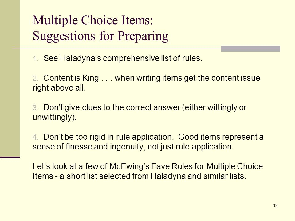 Multiple Choice Items: Suggestions for Preparing 1. See Haladyna's comprehensive list of rules. 2. Content is King... when writing items get the conte