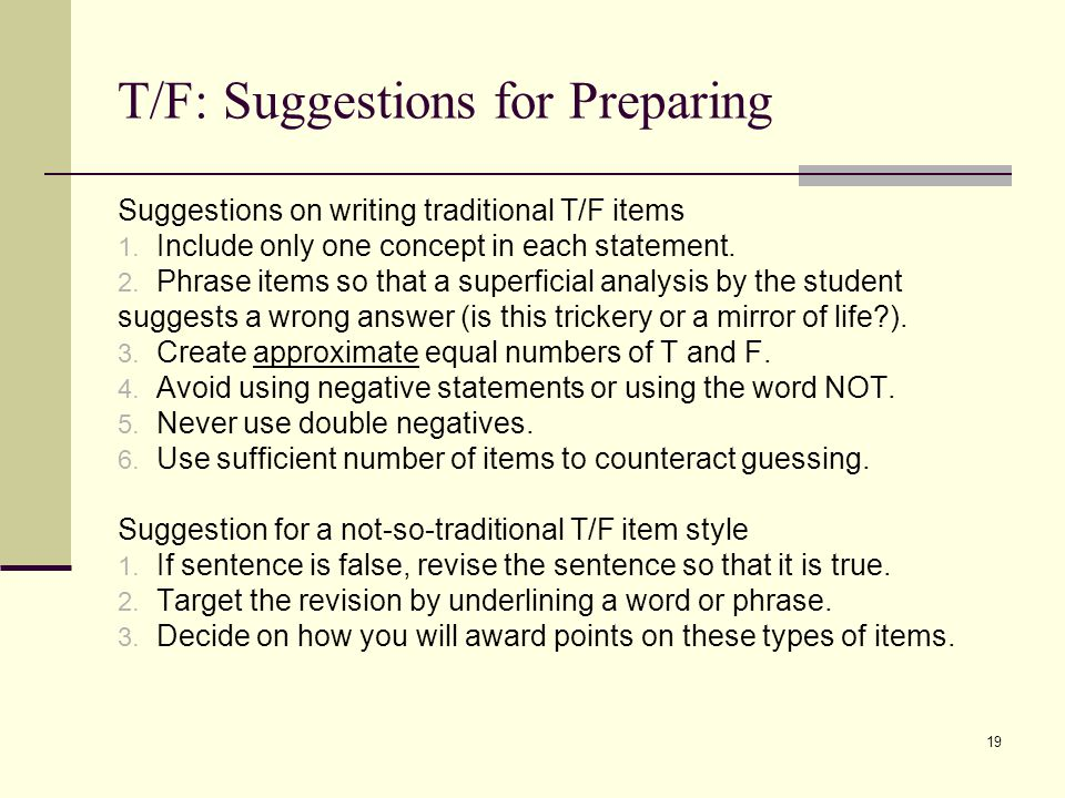 T/F: Suggestions for Preparing Suggestions on writing traditional T/F items 1. Include only one concept in each statement. 2. Phrase items so that a s