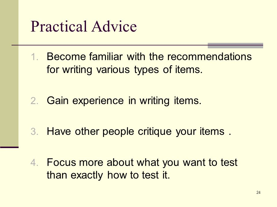 Practical Advice 1. Become familiar with the recommendations for writing various types of items. 2. Gain experience in writing items. 3. Have other pe