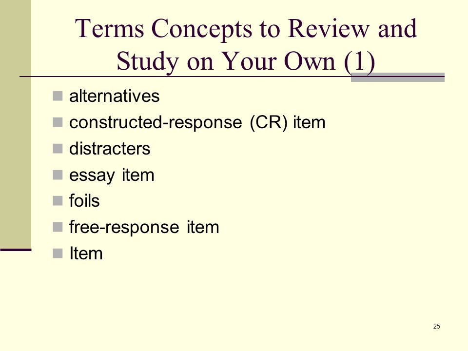 Terms Concepts to Review and Study on Your Own (1) alternatives constructed-response (CR) item distracters essay item foils free-response item Item 25