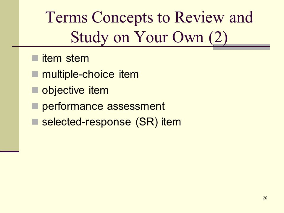 Terms Concepts to Review and Study on Your Own (2) item stem multiple-choice item objective item performance assessment selected-response (SR) item 26