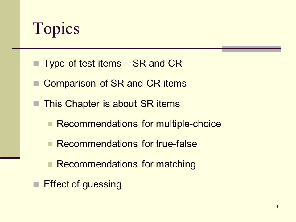 Types of Test Items  Selected-response (SR) test item - the student selects from several alternative  Also called an objective item  Examples: multiple-choice, true-false, matching  Constructed-response (CR) test item – the student must produce a response from scratch but within a context  Also called a free-response item  Examples: fill-in-the-blank (completion), short answer, essay, performance assessment (some educators put this type of item in a separate category) 5