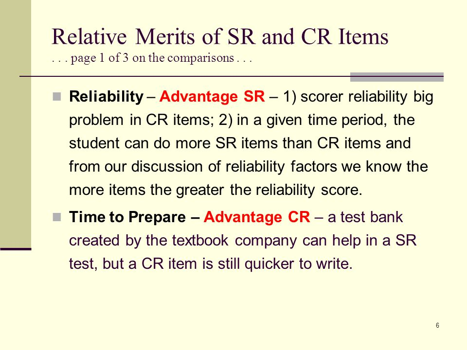 Relative Merits of SR and CR Items... page 1 of 3 on the comparisons... Reliability – Advantage SR – 1) scorer reliability big problem in CR items; 2)