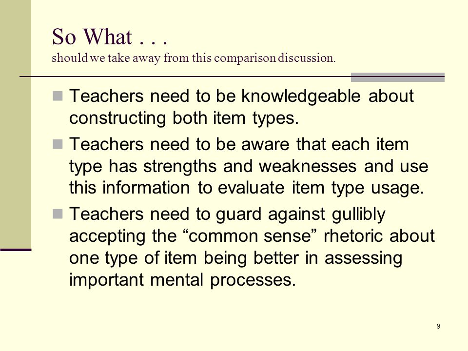 So What... should we take away from this comparison discussion. Teachers need to be knowledgeable about constructing both item types. Teachers need to