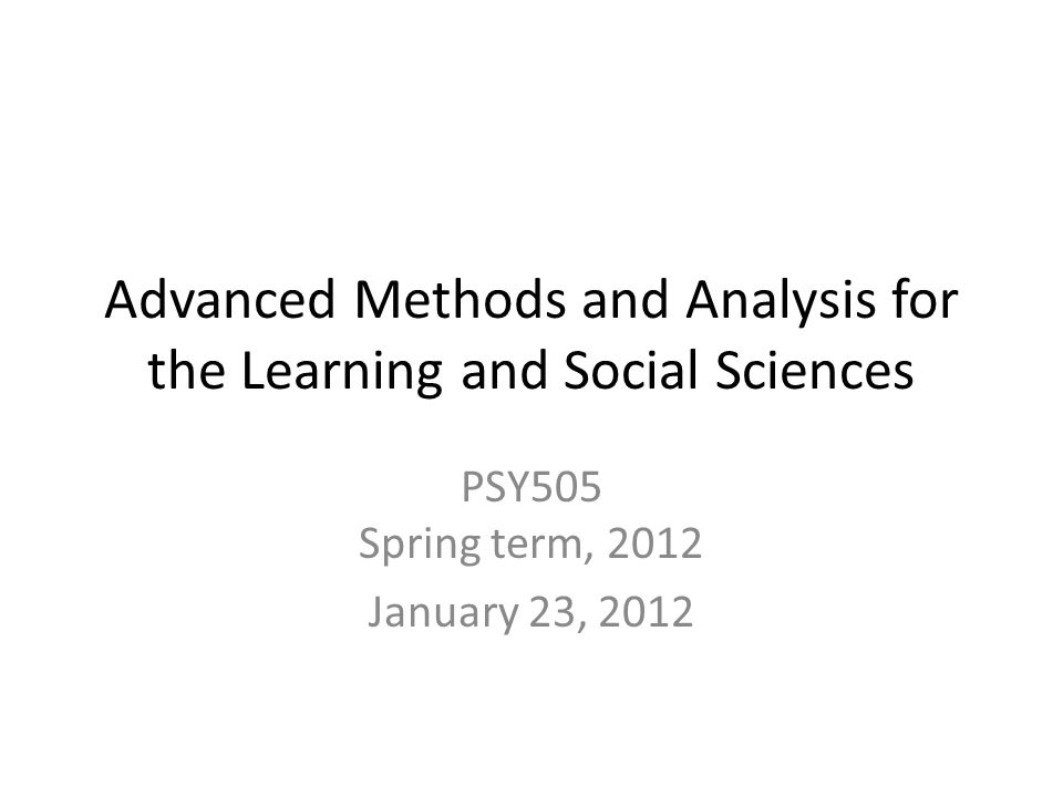 Advanced Methods and Analysis for the Learning and Social Sciences PSY505 Spring term, 2012 January 23, 2012