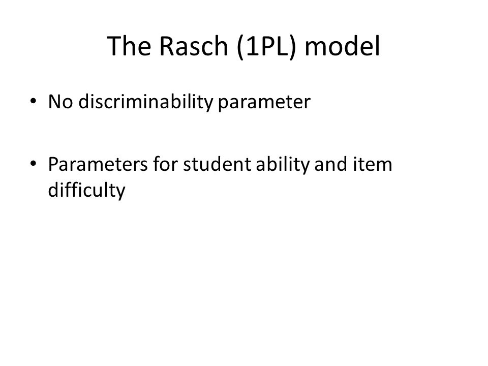 The Rasch (1PL) model No discriminability parameter Parameters for student ability and item difficulty