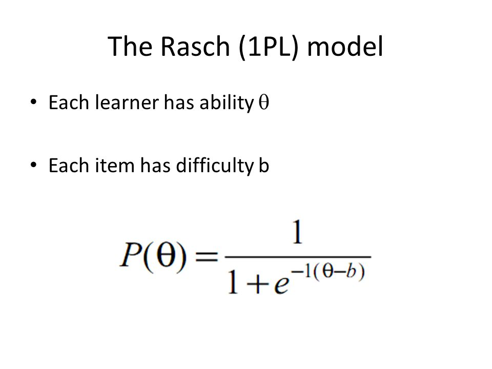The Rasch (1PL) model Each learner has ability  Each item has difficulty b