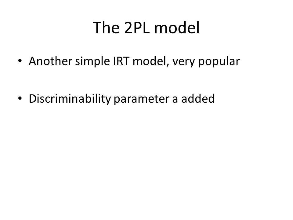 The 2PL model Another simple IRT model, very popular Discriminability parameter a added