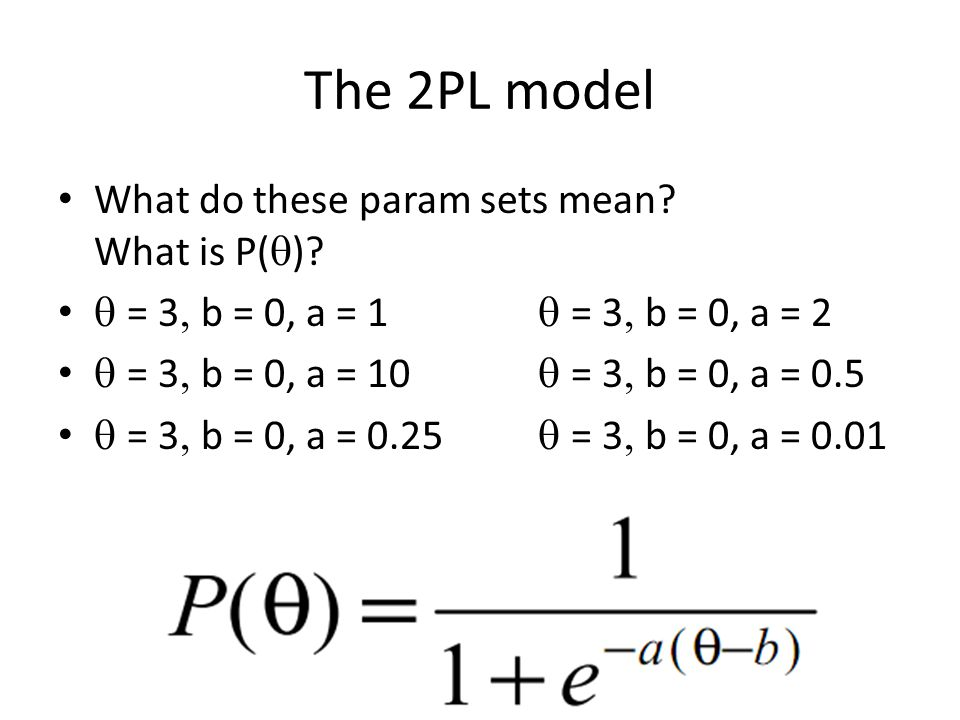 The 2PL model What do these param sets mean? What is P(  )?  = 3  b = 0, a = 1  = 3  b = 0, a = 2  = 3  b = 0, a = 10  = 3  b = 0, a
