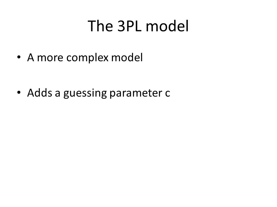 The 3PL model A more complex model Adds a guessing parameter c