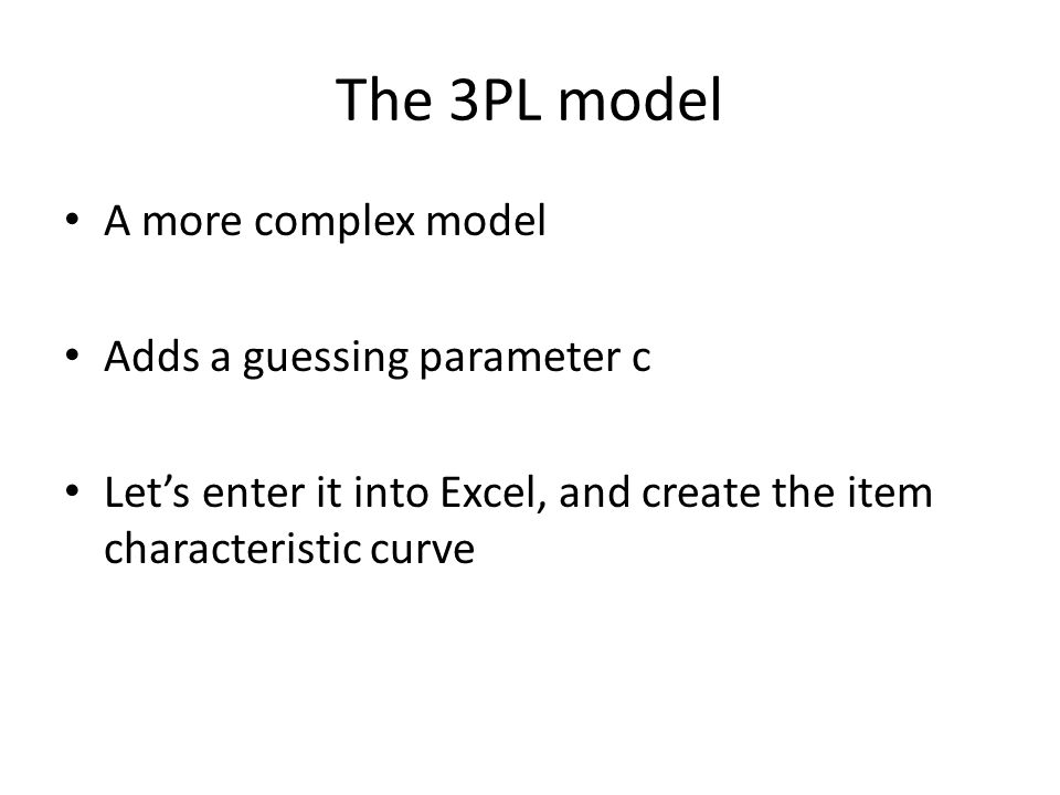 The 3PL model A more complex model Adds a guessing parameter c Let's enter it into Excel, and create the item characteristic curve