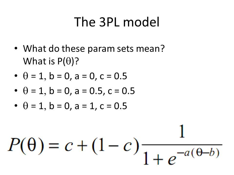 The 3PL model What do these param sets mean? What is P(  )?  = 1  b = 0, a = 0, c = 0.5  = 1  b = 0, a = 0.5, c = 0.5  = 1  b = 0, a = 1,