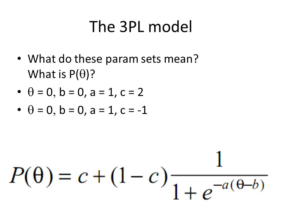 The 3PL model What do these param sets mean? What is P(  )?  = 0  b = 0, a = 1, c = 2  = 0  b = 0, a = 1, c = -1