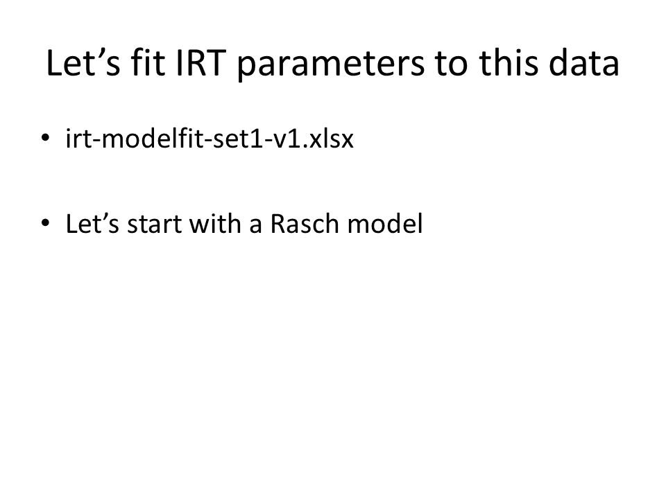 Let's fit IRT parameters to this data irt-modelfit-set1-v1.xlsx Let's start with a Rasch model