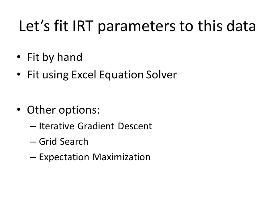 Let's fit IRT parameters to this data Fit by hand Fit using Excel Equation Solver Other options: – Iterative Gradient Descent – Grid Search – Expectat
