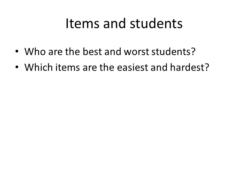 Items and students Who are the best and worst students? Which items are the easiest and hardest?