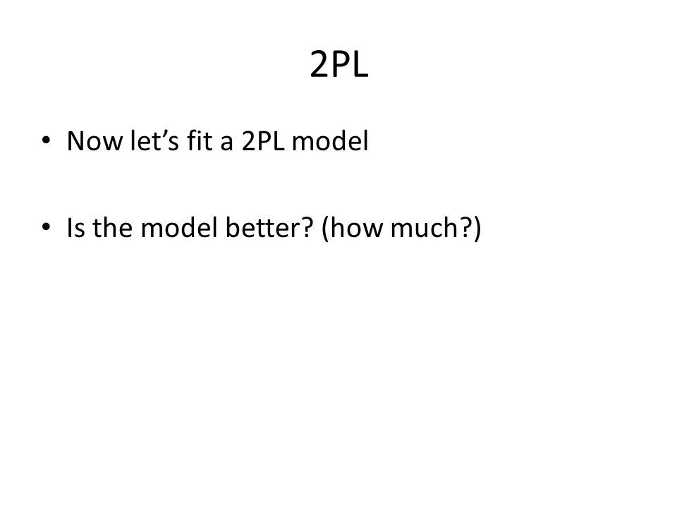 2PL Now let's fit a 2PL model Is the model better? (how much?)