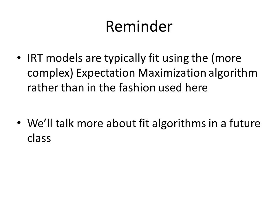 Reminder IRT models are typically fit using the (more complex) Expectation Maximization algorithm rather than in the fashion used here We'll talk more