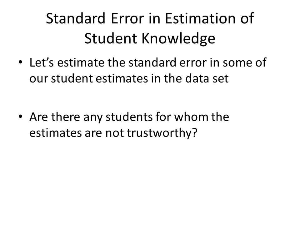 Standard Error in Estimation of Student Knowledge Let's estimate the standard error in some of our student estimates in the data set Are there any stu