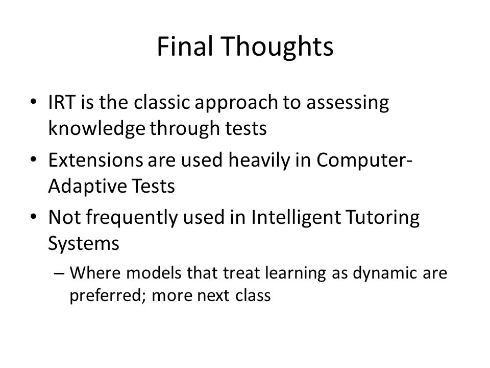Final Thoughts IRT is the classic approach to assessing knowledge through tests Extensions are used heavily in Computer- Adaptive Tests Not frequently