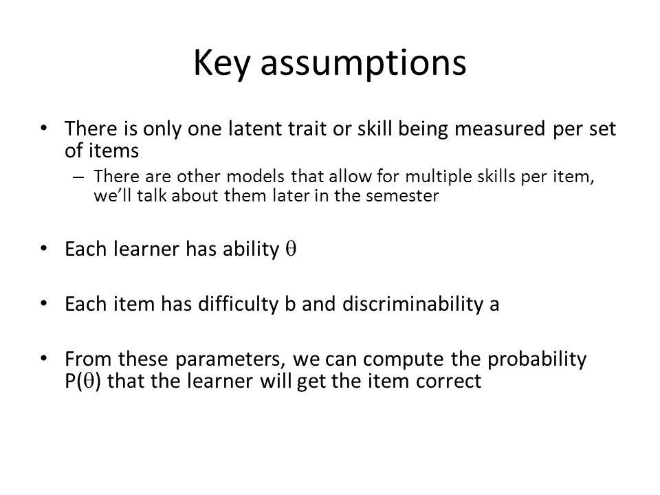 Key assumptions There is only one latent trait or skill being measured per set of items – There are other models that allow for multiple skills per it