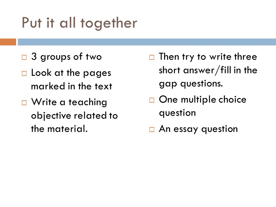 Put it all together  3 groups of two  Look at the pages marked in the text  Write a teaching objective related to the material.