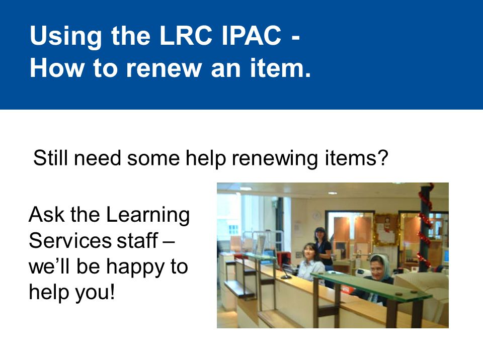 Still need some help renewing items. Ask the Learning Services staff – we'll be happy to help you.