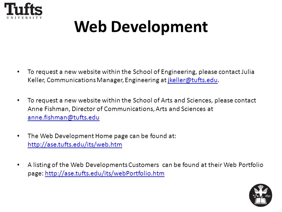 Web Development To request a new website within the School of Engineering, please contact Julia Keller, Communications Manager, Engineering at jkeller@tufts.edu.jkeller@tufts.edu To request a new website within the School of Arts and Sciences, please contact Anne Fishman, Director of Communications, Arts and Sciences at anne.fishman@tufts.edu anne.fishman@tufts.edu The Web Development Home page can be found at: http://ase.tufts.edu/its/web.htm http://ase.tufts.edu/its/web.htm A listing of the Web Developments Customers can be found at their Web Portfolio page: http://ase.tufts.edu/its/webPortfolio.htmhttp://ase.tufts.edu/its/webPortfolio.htm