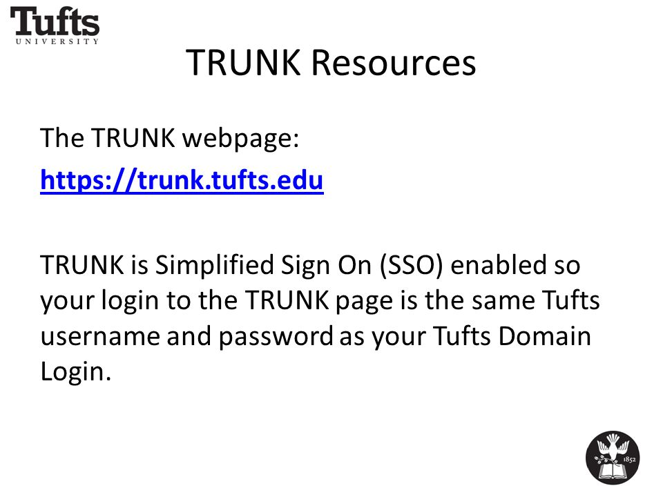 TRUNK Resources The TRUNK webpage: https://trunk.tufts.edu TRUNK is Simplified Sign On (SSO) enabled so your login to the TRUNK page is the same Tufts username and password as your Tufts Domain Login.